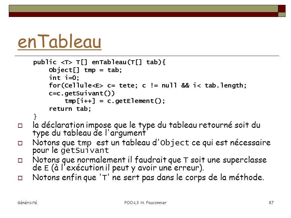 enTableau public <T> T[] enTableau(T[] tab){ Object[] tmp = tab; int i=0; for(Cellule<E> c= tete; c != null && i< tab.length;